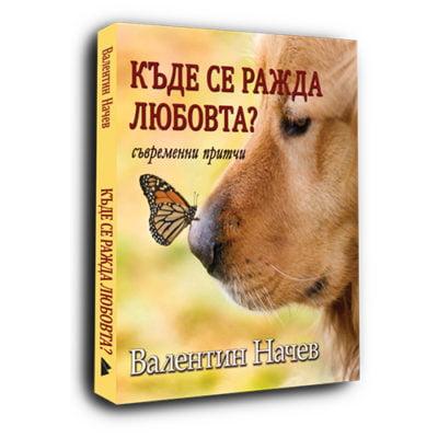 КЪДЕ СЕ РАЖДА ЛЮБОВТА. Съвременни притчи / Валентин Начев